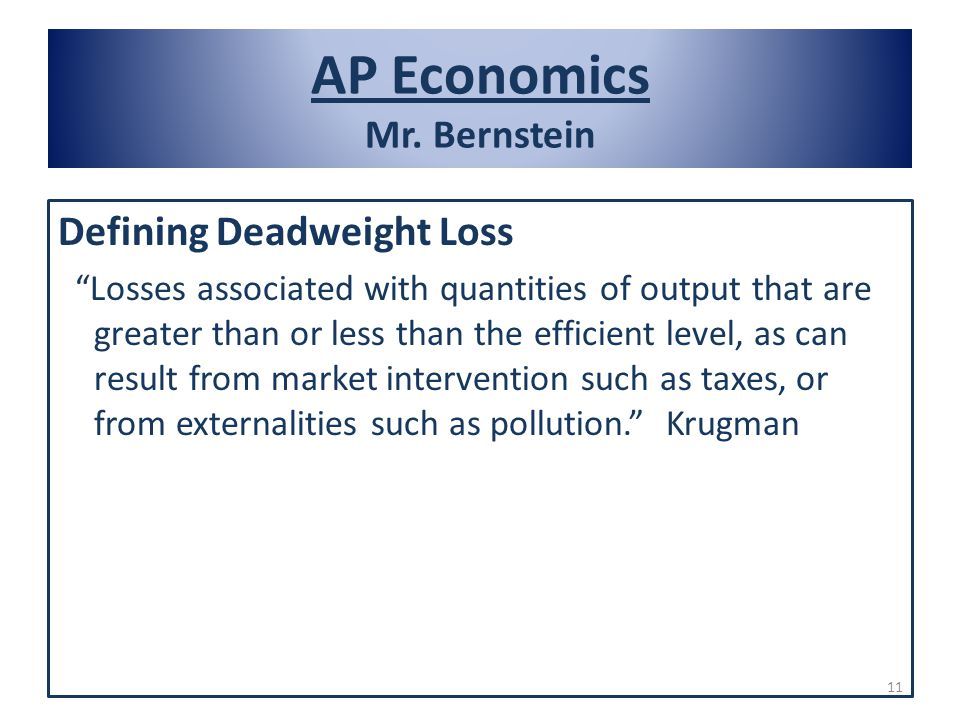 AP Economics Mr. Bernstein Defining Deadweight Loss Losses associated with quantities of output that are greater than or less than the efficient level