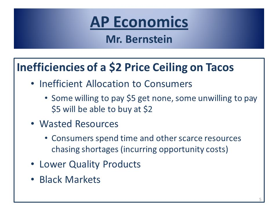 AP Economics Mr. Bernstein Inefficiencies of a $2 Price Ceiling on Tacos Inefficient Allocation to Consumers Some willing to pay $5 get none, some unw