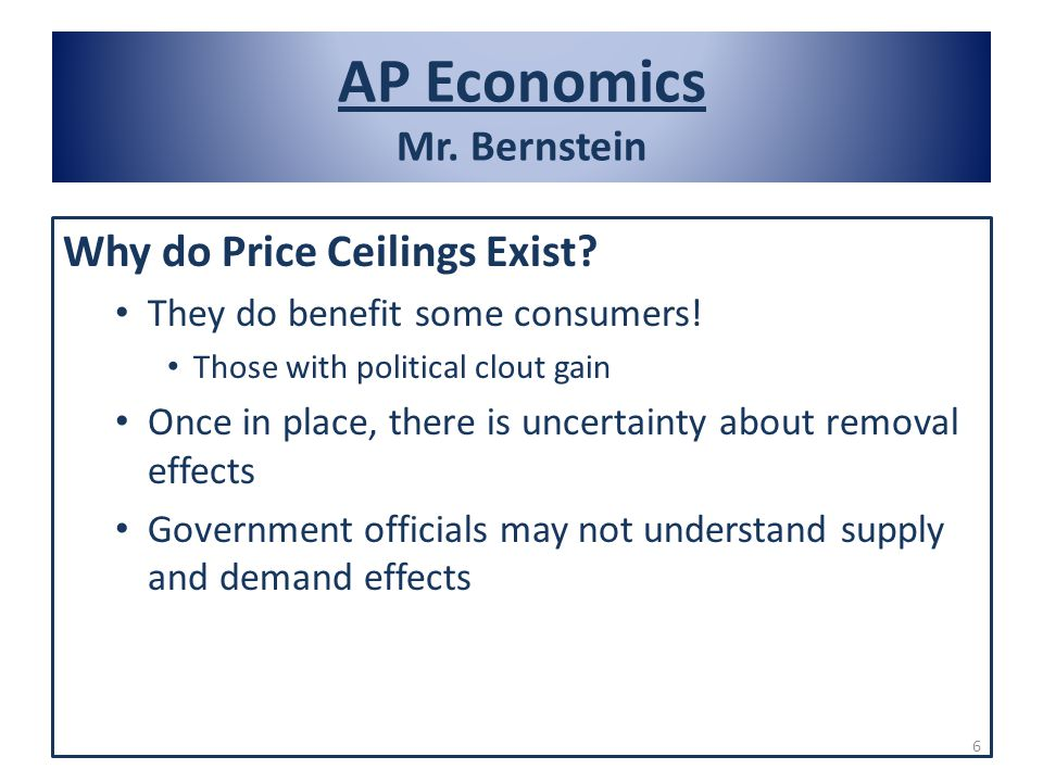 AP Economics Mr. Bernstein Why do Price Ceilings Exist? They do benefit some consumers! Those with political clout gain Once in place, there is uncert