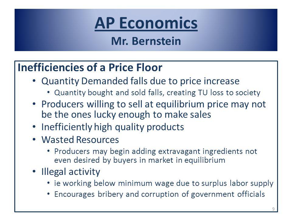 AP Economics Mr. Bernstein Inefficiencies of a Price Floor Quantity Demanded falls due to price increase Quantity bought and sold falls, creating TU l