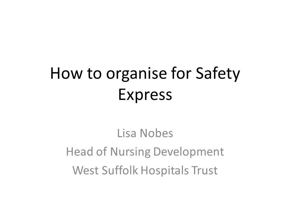 How to organise for Safety Express Lisa Nobes Head of Nursing Development West Suffolk Hospitals Trust
