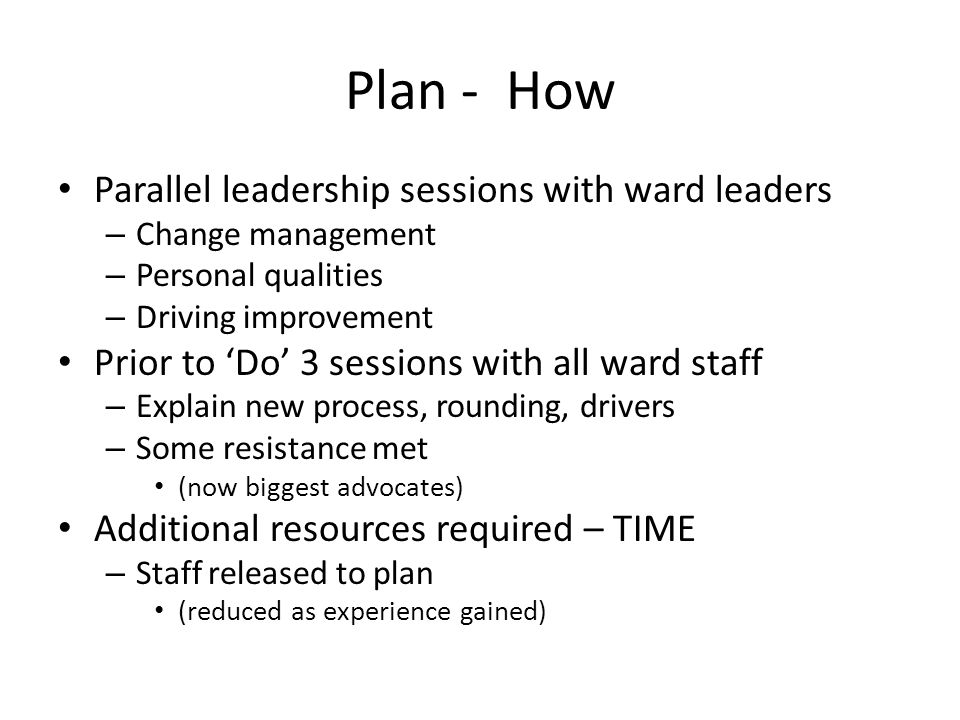 Plan - How Parallel leadership sessions with ward leaders – Change management – Personal qualities – Driving improvement Prior to Do 3 sessions with a