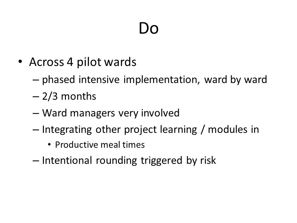 Do Across 4 pilot wards – phased intensive implementation, ward by ward – 2/3 months – Ward managers very involved – Integrating other project learnin