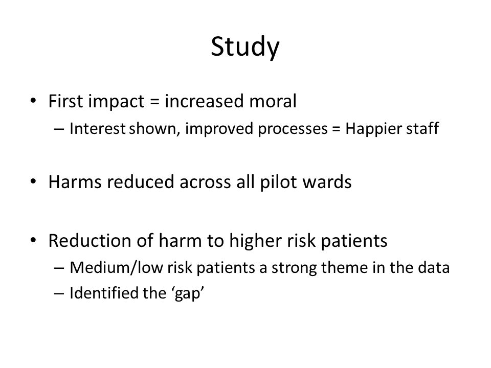Study First impact = increased moral – Interest shown, improved processes = Happier staff Harms reduced across all pilot wards Reduction of harm to hi