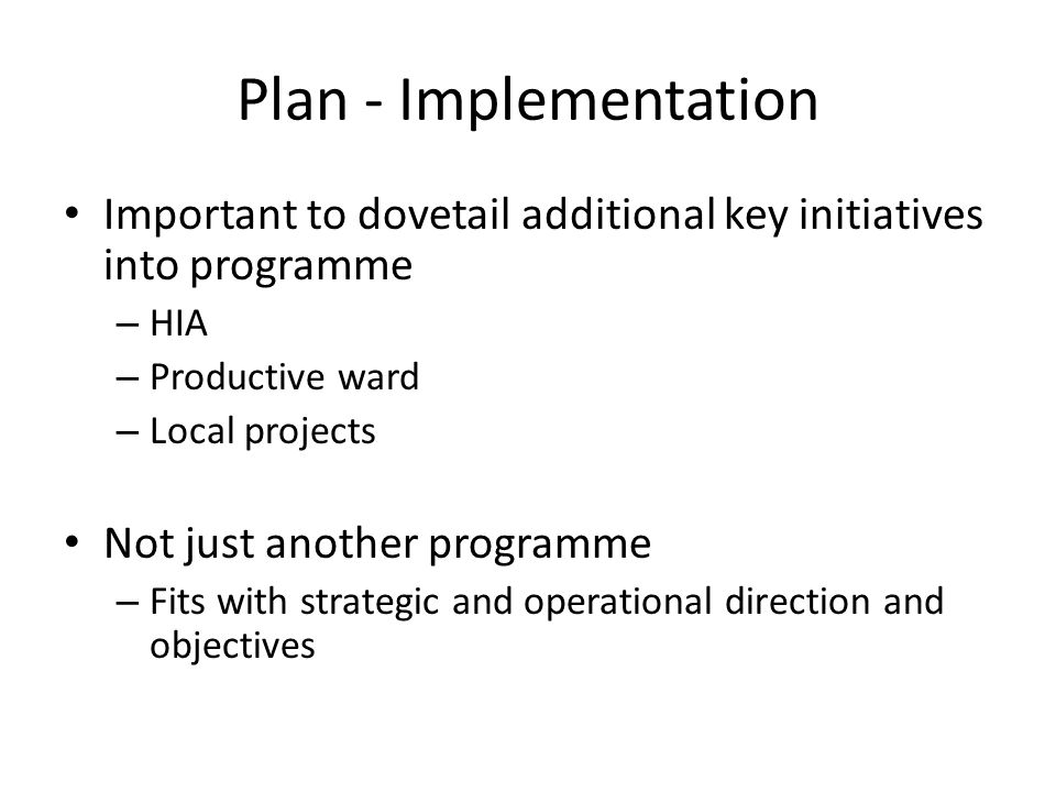 Plan - Implementation Important to dovetail additional key initiatives into programme – HIA – Productive ward – Local projects Not just another progra