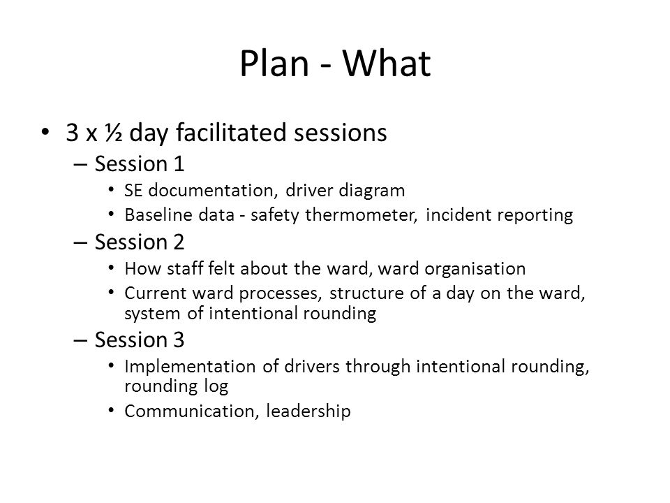 Plan - What 3 x ½ day facilitated sessions – Session 1 SE documentation, driver diagram Baseline data - safety thermometer, incident reporting – Sessi