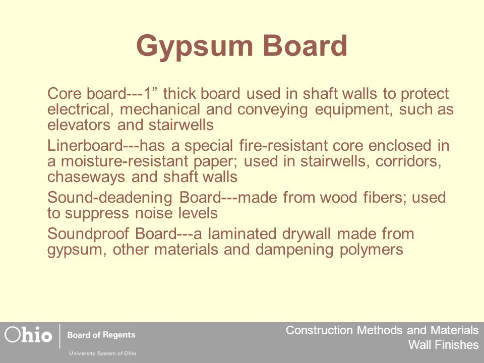 Construction Methods and Materials Wall Finishes Gypsum Board Core board---1 thick board used in shaft walls to protect electrical, mechanical and conveying equipment, such as elevators and stairwells Linerboard---has a special fire-resistant core enclosed in a moisture-resistant paper; used in stairwells, corridors, chaseways and shaft walls Sound-deadening Board---made from wood fibers; used to suppress noise levels Soundproof Board---a laminated drywall made from gypsum, other materials and dampening polymers