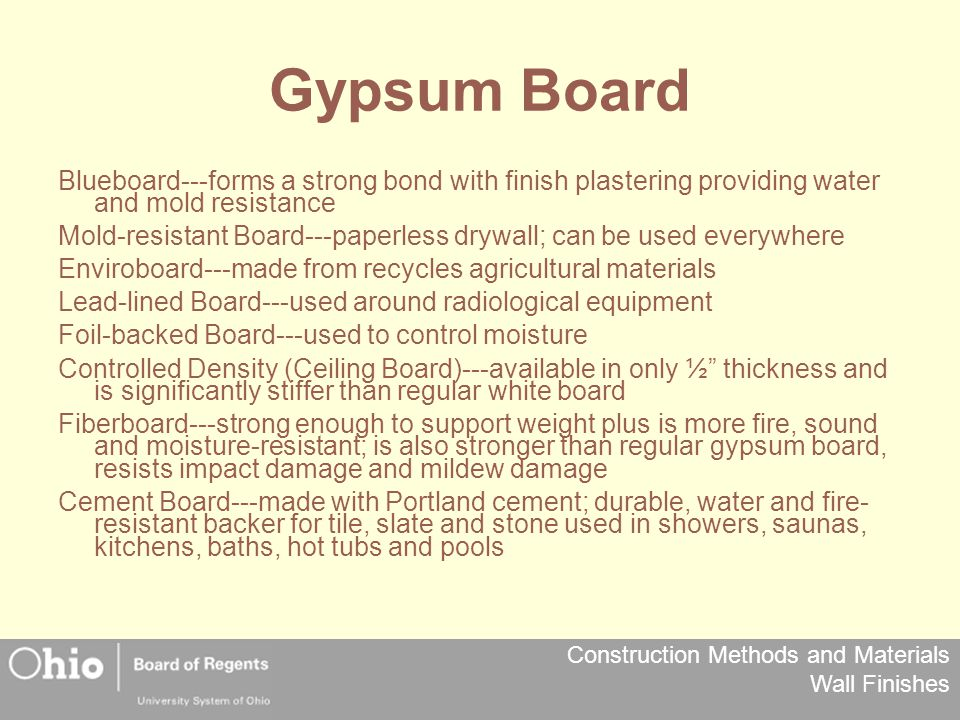 Construction Methods and Materials Wall Finishes Gypsum Board Blueboard---forms a strong bond with finish plastering providing water and mold resistance Mold-resistant Board---paperless drywall; can be used everywhere Enviroboard---made from recycles agricultural materials Lead-lined Board---used around radiological equipment Foil-backed Board---used to control moisture Controlled Density (Ceiling Board)---available in only ½ thickness and is significantly stiffer than regular white board Fiberboard---strong enough to support weight plus is more fire, sound and moisture-resistant; is also stronger than regular gypsum board, resists impact damage and mildew damage Cement Board---made with Portland cement; durable, water and fire- resistant backer for tile, slate and stone used in showers, saunas, kitchens, baths, hot tubs and pools