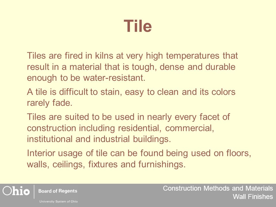 Construction Methods and Materials Wall Finishes Tile Tiles are fired in kilns at very high temperatures that result in a material that is tough, dense and durable enough to be water-resistant.
