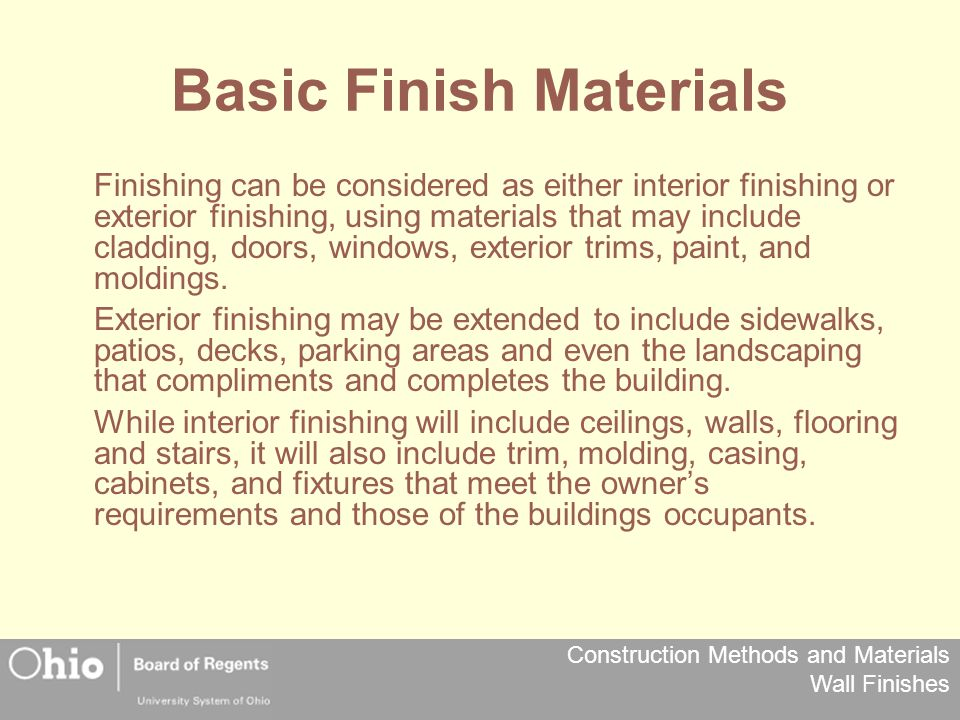Construction Methods and Materials Wall Finishes Basic Finish Materials Finishing can be considered as either interior finishing or exterior finishing, using materials that may include cladding, doors, windows, exterior trims, paint, and moldings.