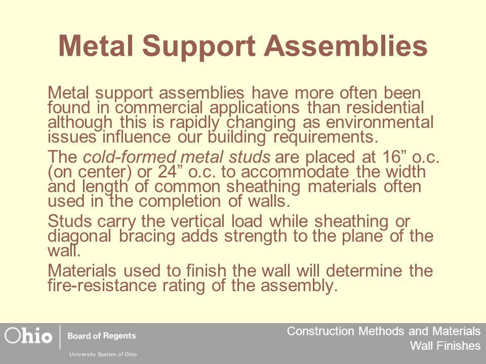 Construction Methods and Materials Wall Finishes Metal Support Assemblies Metal support assemblies have more often been found in commercial applications than residential although this is rapidly changing as environmental issues influence our building requirements.