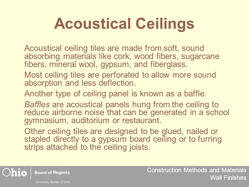 Construction Methods and Materials Wall Finishes Acoustical Ceilings Acoustical ceiling tiles are made from soft, sound absorbing materials like cork, wood fibers, sugarcane fibers, mineral wool, gypsum, and fiberglass.