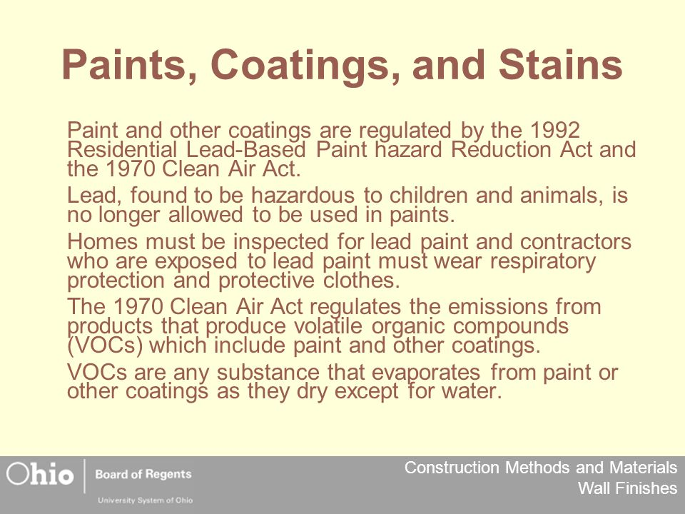 Construction Methods and Materials Wall Finishes Paints, Coatings, and Stains Paint and other coatings are regulated by the 1992 Residential Lead-Based Paint hazard Reduction Act and the 1970 Clean Air Act.