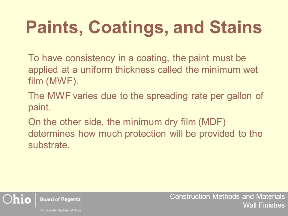 Construction Methods and Materials Wall Finishes Paints, Coatings, and Stains To have consistency in a coating, the paint must be applied at a uniform thickness called the minimum wet film (MWF).