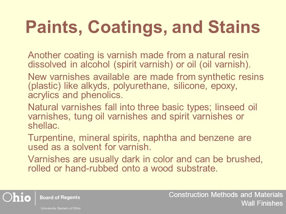 Construction Methods and Materials Wall Finishes Paints, Coatings, and Stains Another coating is varnish made from a natural resin dissolved in alcohol (spirit varnish) or oil (oil varnish).