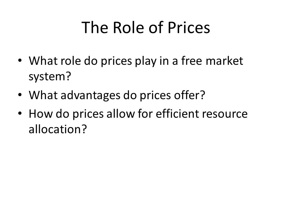 The Role of Prices What role do prices play in a free market system? What advantages do prices offer? How do prices allow for efficient resource alloc