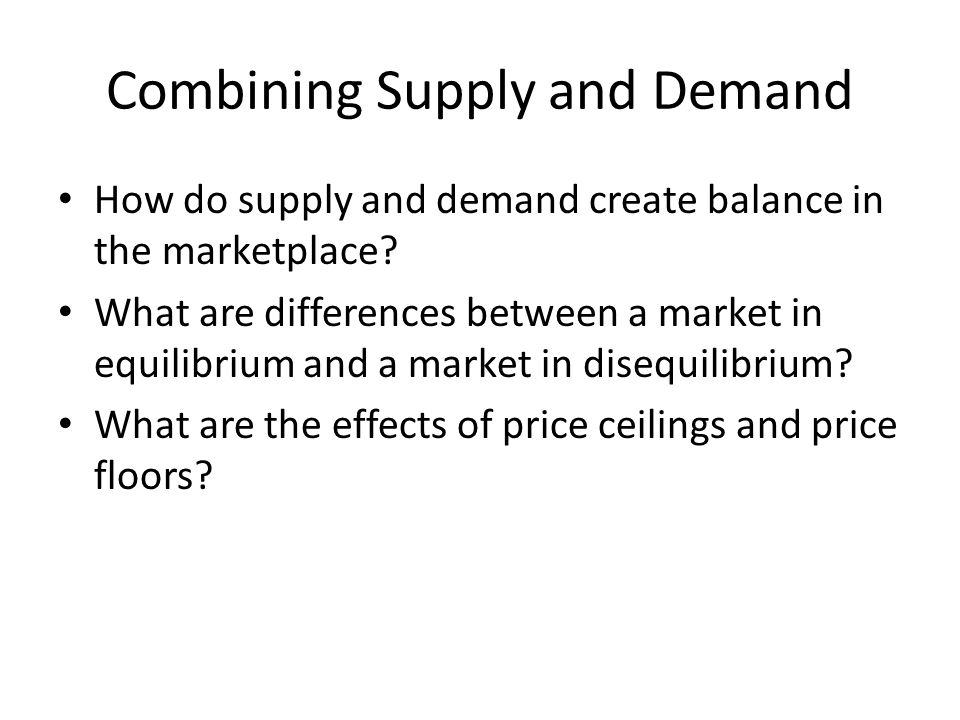 Combining Supply and Demand How do supply and demand create balance in the marketplace? What are differences between a market in equilibrium and a mar