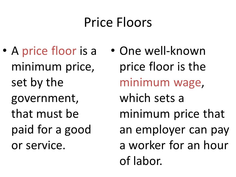 Price Floors A price floor is a minimum price, set by the government, that must be paid for a good or service. One well-known price floor is the minim
