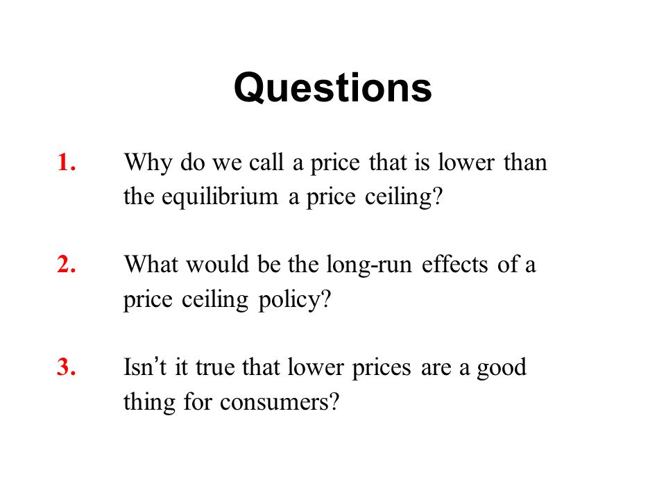 Questions 1.Why do we call a price that is lower than the equilibrium a price ceiling? 2.What would be the long-run effects of a price ceiling policy?
