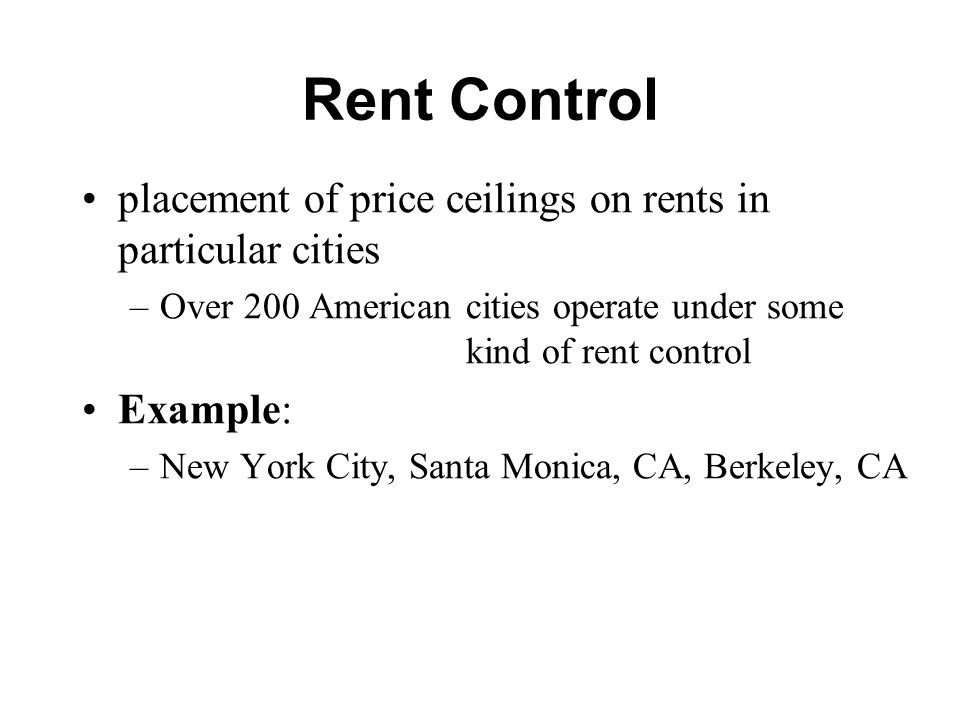 Rent Control placement of price ceilings on rents in particular cities –Over 200 American cities operate under some kind of rent control Example: –New