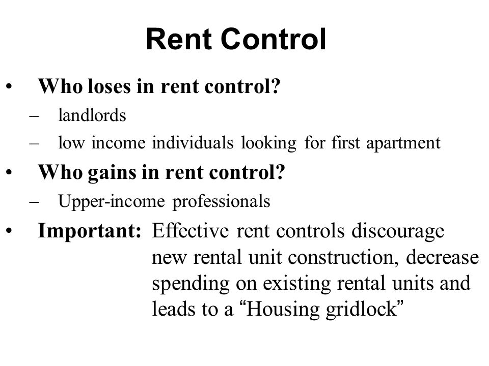 Rent Control Who loses in rent control? –landlords –low income individuals looking for first apartment Who gains in rent control? –Upper-income profes
