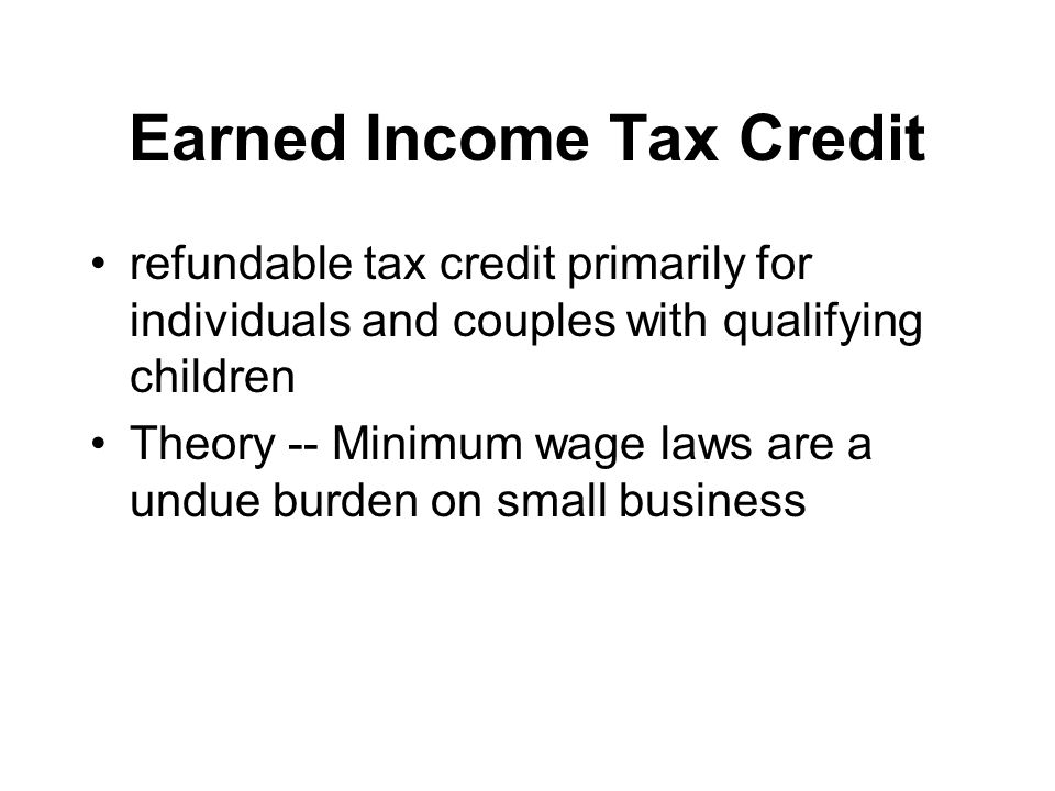 Earned Income Tax Credit refundable tax credit primarily for individuals and couples with qualifying children Theory -- Minimum wage laws are a undue
