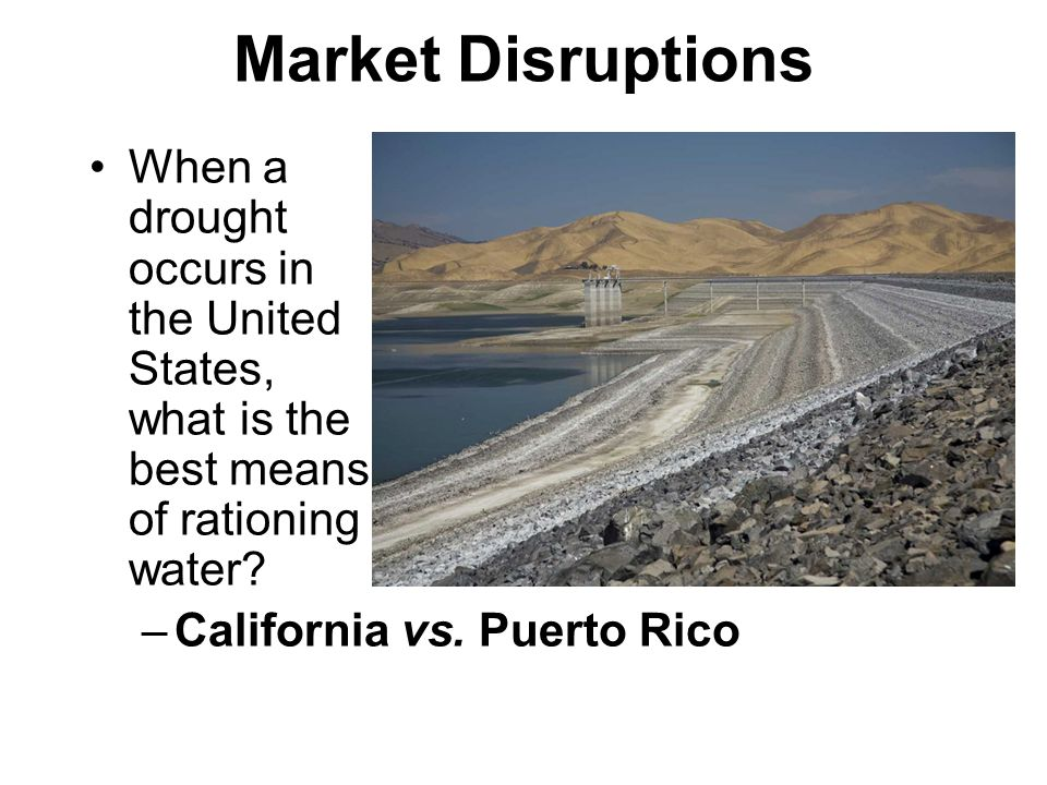 Market Disruptions When a drought occurs in the United States, what is the best means of rationing water? –California vs. Puerto Rico