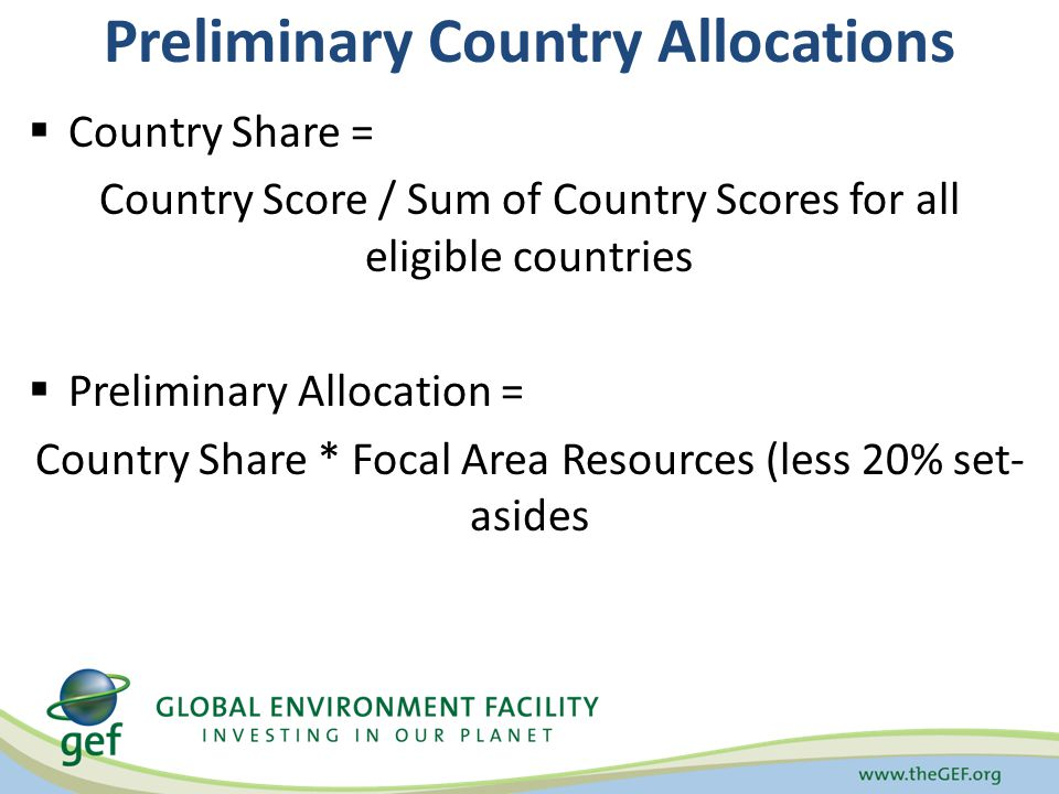 Preliminary Country Allocations Country Share = Country Score / Sum of Country Scores for all eligible countries Preliminary Allocation = Country Shar