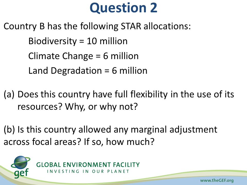 Question 2 Country B has the following STAR allocations: Biodiversity = 10 million Climate Change = 6 million Land Degradation = 6 million (a)Does thi