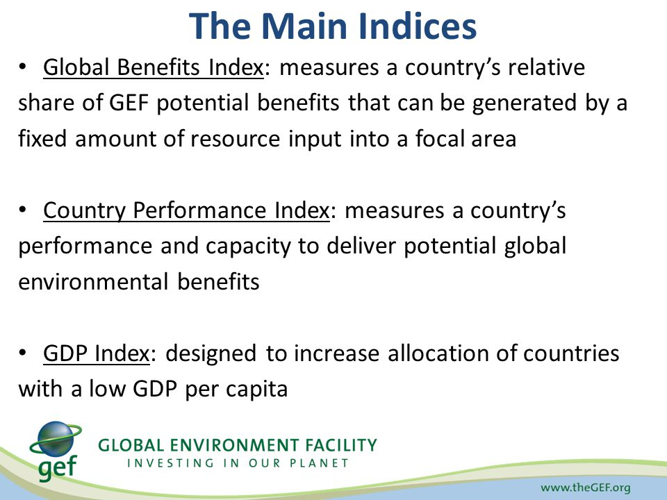The Main Indices Global Benefits Index: measures a countrys relative share of GEF potential benefits that can be generated by a fixed amount of resour