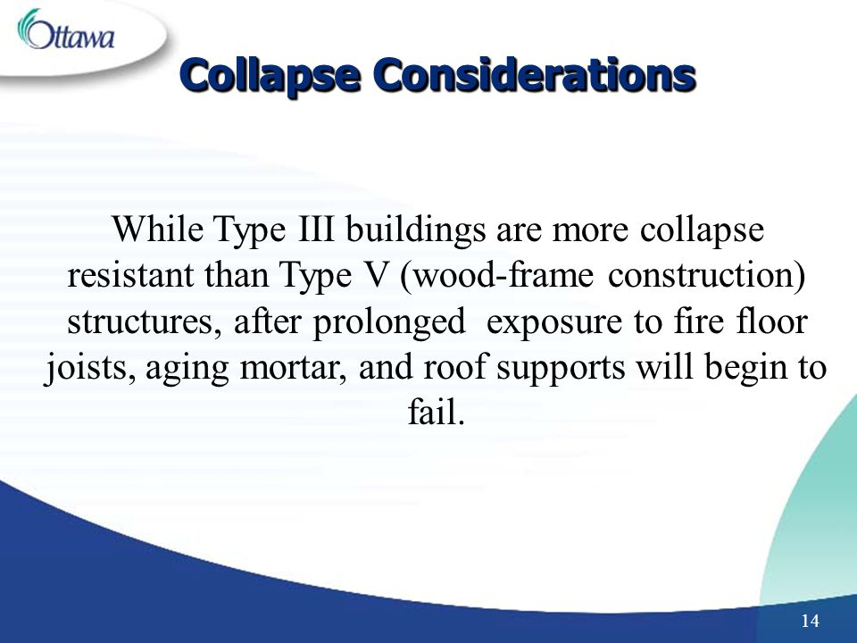 14 While Type III buildings are more collapse resistant than Type V (wood-frame construction) structures, after prolonged exposure to fire floor joists, aging mortar, and roof supports will begin to fail.