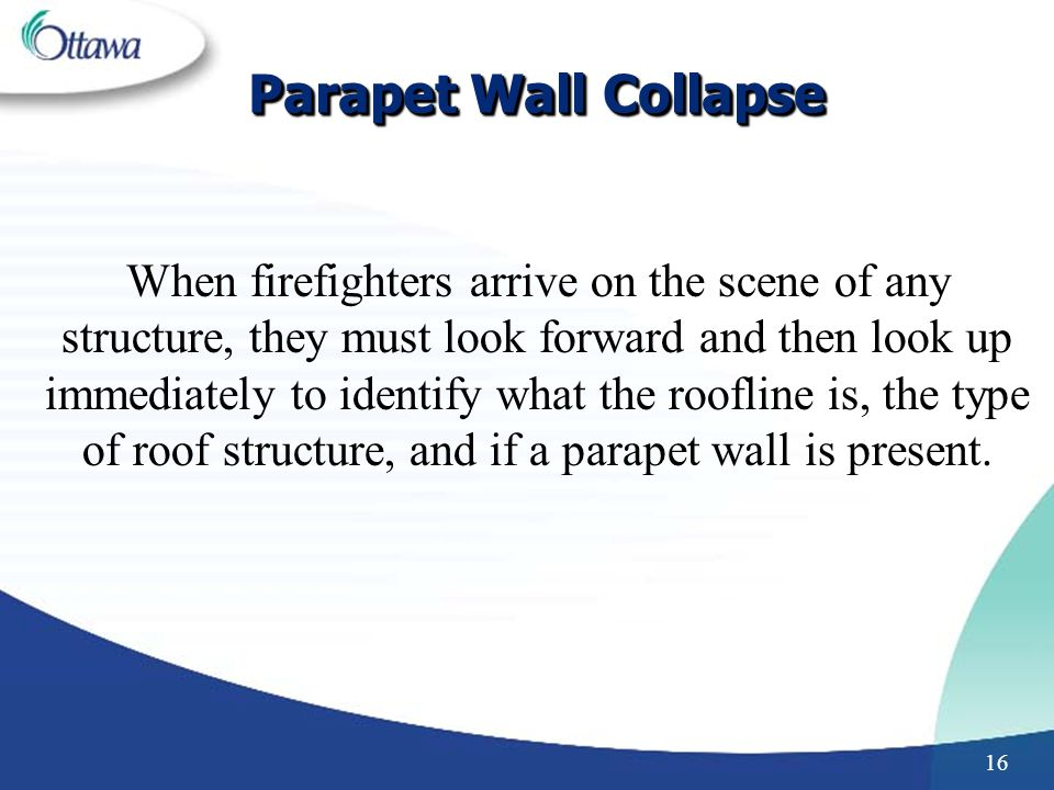 16 Parapet Wall Collapse When firefighters arrive on the scene of any structure, they must look forward and then look up immediately to identify what the roofline is, the type of roof structure, and if a parapet wall is present.