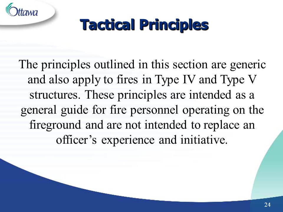 24 Tactical Principles The principles outlined in this section are generic and also apply to fires in Type IV and Type V structures.
