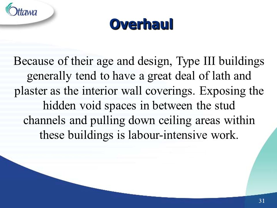 31 OverhaulOverhaul Because of their age and design, Type III buildings generally tend to have a great deal of lath and plaster as the interior wall coverings.