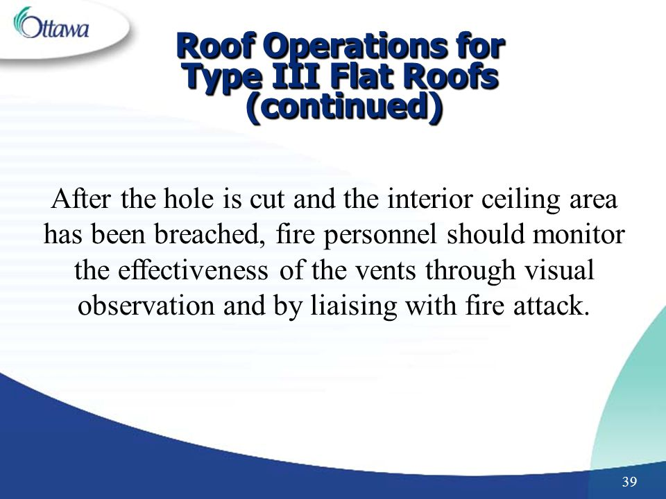 39 After the hole is cut and the interior ceiling area has been breached, fire personnel should monitor the effectiveness of the vents through visual observation and by liaising with fire attack.