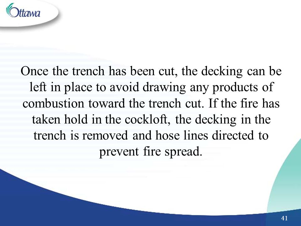 41 Once the trench has been cut, the decking can be left in place to avoid drawing any products of combustion toward the trench cut.