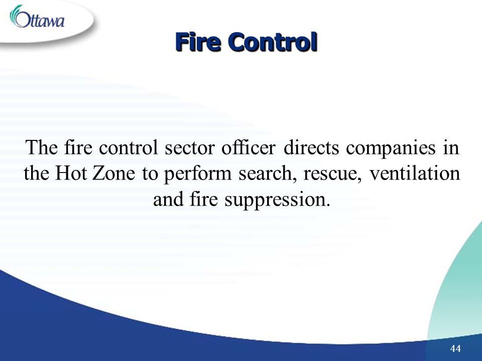 44 Fire Control The fire control sector officer directs companies in the Hot Zone to perform search, rescue, ventilation and fire suppression.