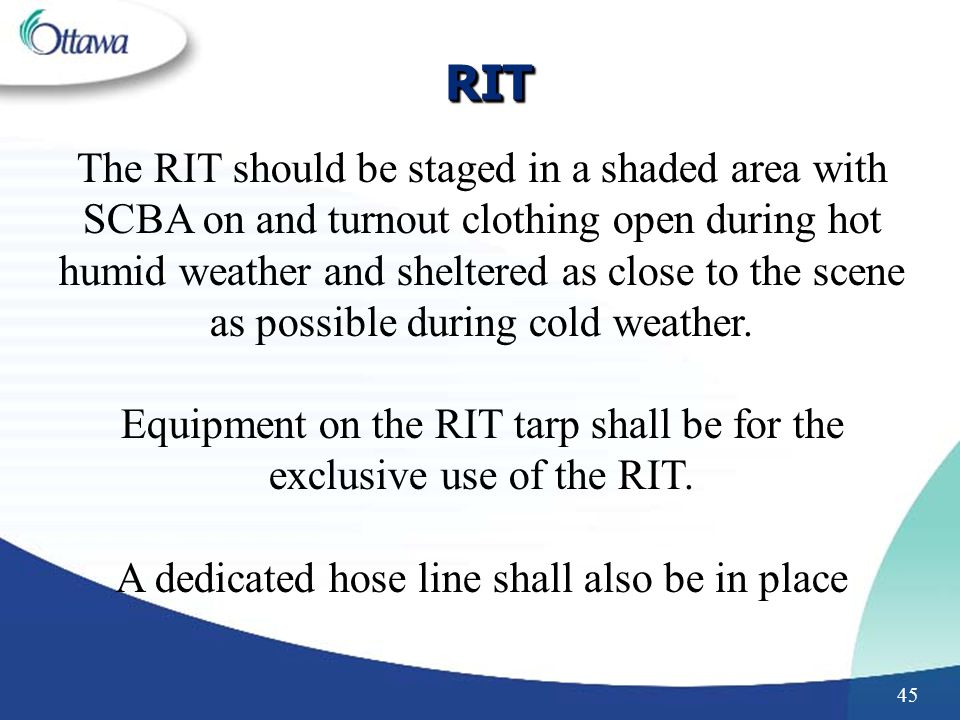 45 RITRIT The RIT should be staged in a shaded area with SCBA on and turnout clothing open during hot humid weather and sheltered as close to the scene as possible during cold weather.