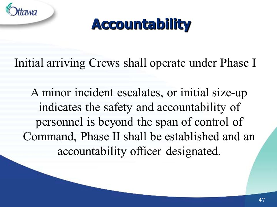 47 AccountabilityAccountability Initial arriving Crews shall operate under Phase I A minor incident escalates, or initial size-up indicates the safety and accountability of personnel is beyond the span of control of Command, Phase II shall be established and an accountability officer designated.