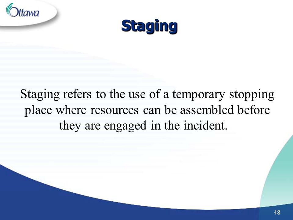48 StagingStaging Staging refers to the use of a temporary stopping place where resources can be assembled before they are engaged in the incident.