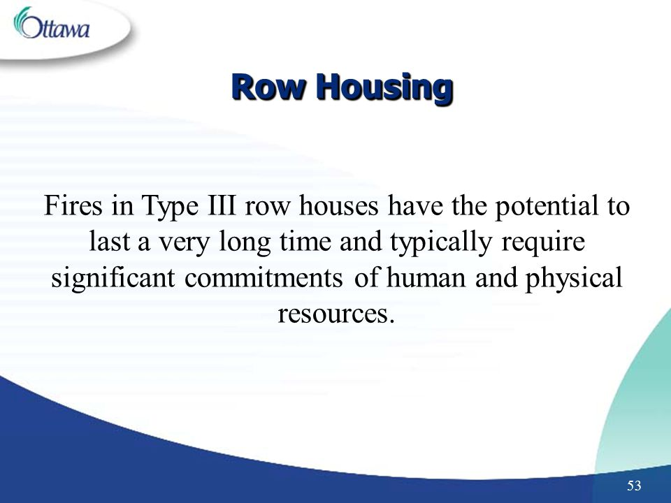 53 Row Housing Fires in Type III row houses have the potential to last a very long time and typically require significant commitments of human and physical resources.