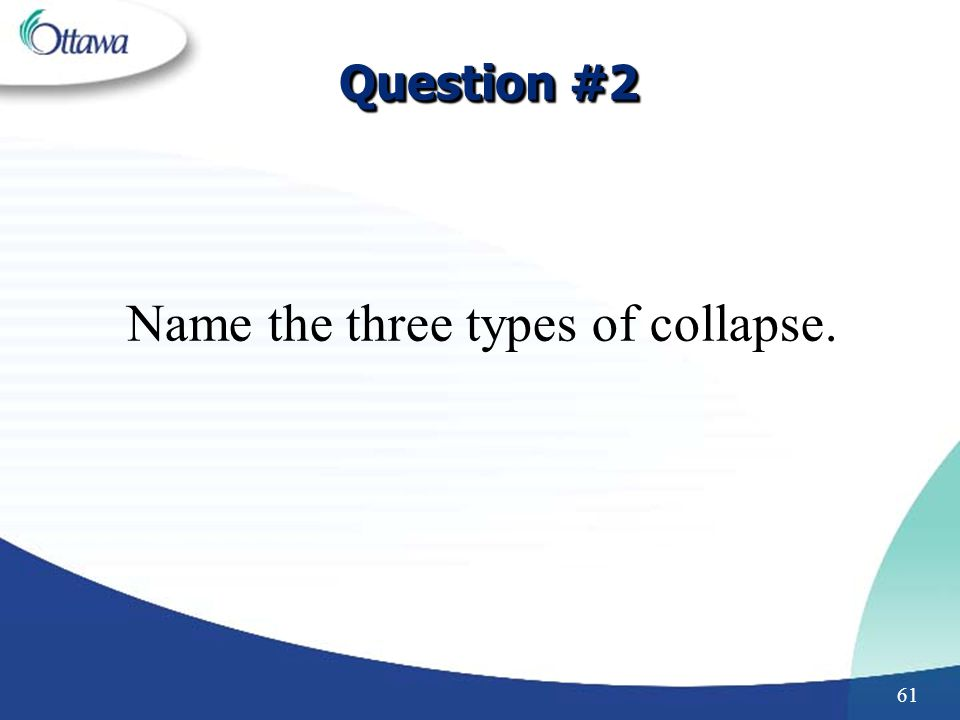 61 Question #2 Name the three types of collapse.