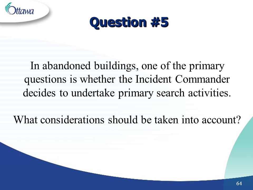 64 Question #5 In abandoned buildings, one of the primary questions is whether the Incident Commander decides to undertake primary search activities.