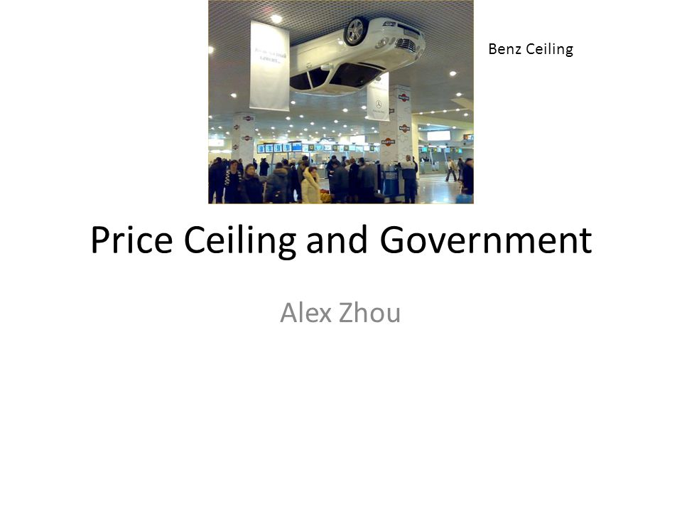 Price Ceiling and Government Alex Zhou Benz Ceiling