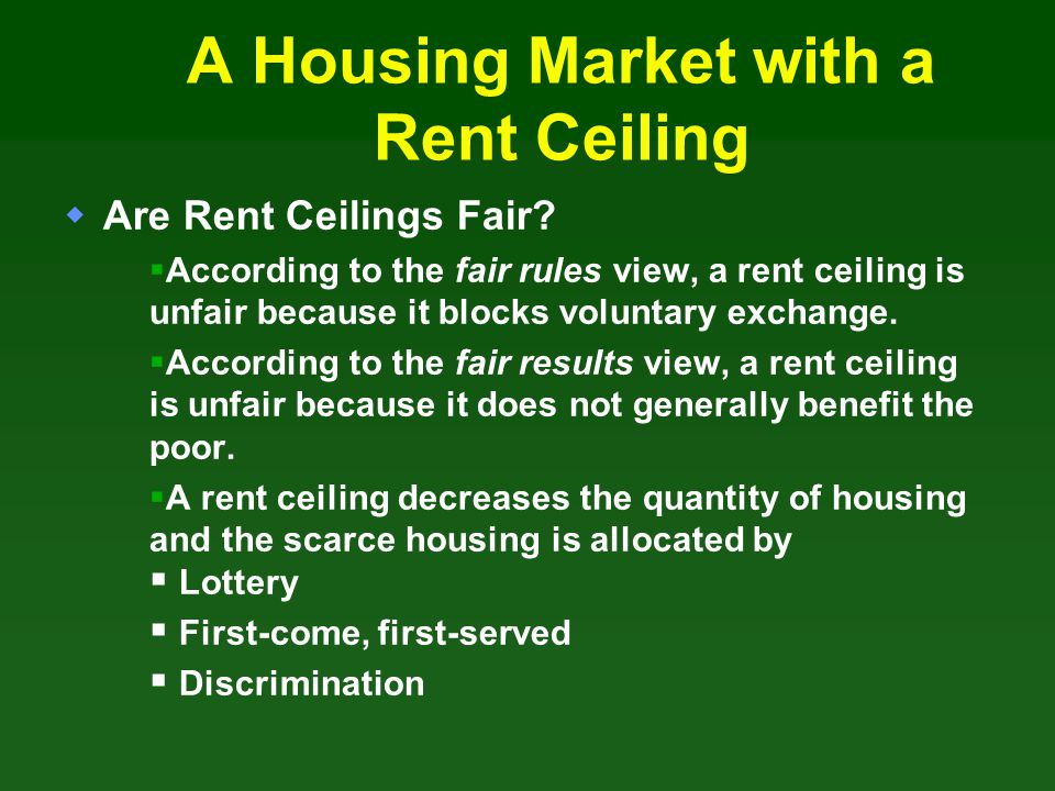 A Housing Market with a Rent Ceiling Are Rent Ceilings Fair? According to the fair rules view, a rent ceiling is unfair because it blocks voluntary ex