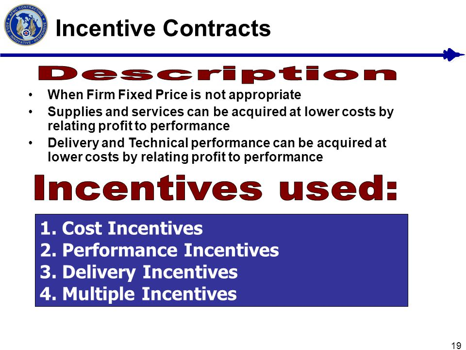 19 Incentive Contracts When Firm Fixed Price is not appropriate Supplies and services can be acquired at lower costs by relating profit to performance
