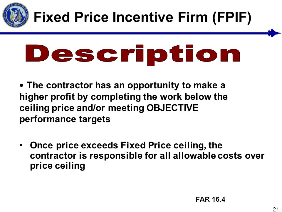 21 Fixed Price Incentive Firm (FPIF) FAR 16.4 The contractor has an opportunity to make a higher profit by completing the work below the ceiling price