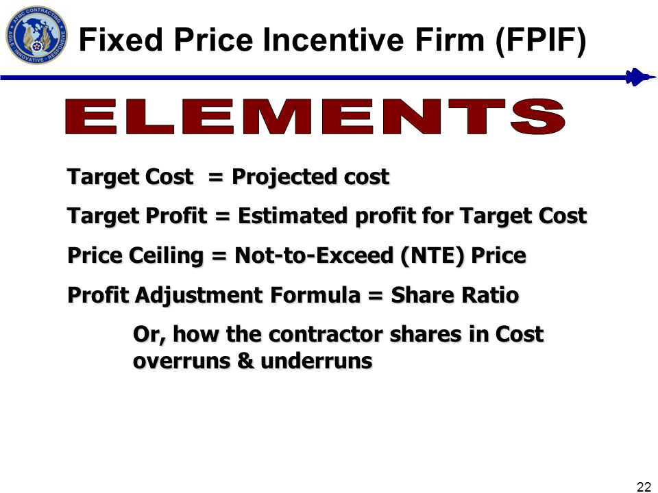 22 Fixed Price Incentive Firm (FPIF) Target Cost = Projected cost Target Profit = Estimated profit for Target Cost Price Ceiling = Not-to-Exceed (NTE)