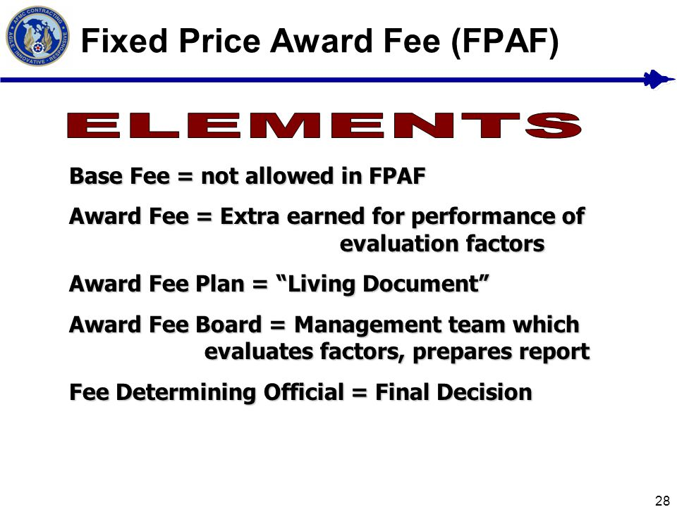 28 Fixed Price Award Fee (FPAF) Base Fee = not allowed in FPAF Award Fee = Extra earned for performance of evaluation factors Award Fee Plan = Living