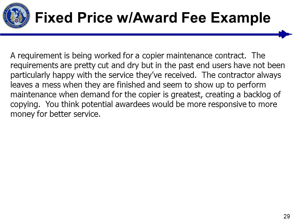 29 Fixed Price w/Award Fee Example A requirement is being worked for a copier maintenance contract. The requirements are pretty cut and dry but in the